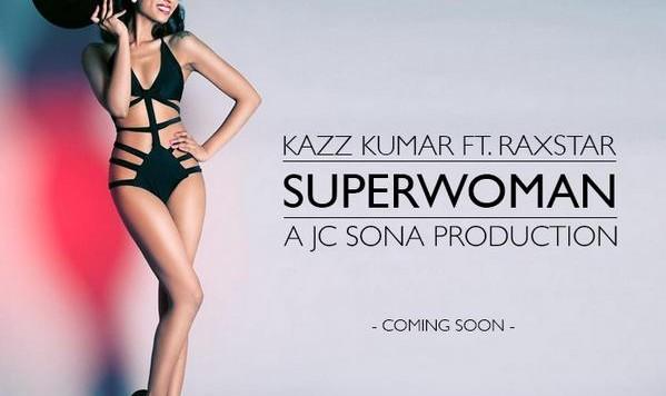 Kazz Kumar ft Raxstar & JC Sona Superwoman